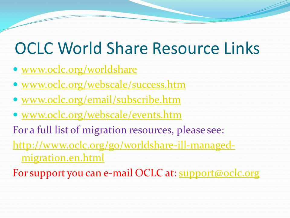 OCLC World Share Resource Links www.oclc.org/worldshare www.oclc.org/webscale/success.htm www.oclc.org/email/subscribe.htm www.oclc.org/webscale/events.htm For a full list of migration resources, please see: http://www.oclc.org/go/worldshare-ill-managed- migration.en.html For support you can e-mail OCLC at: support@oclc.orgsupport@oclc.org
