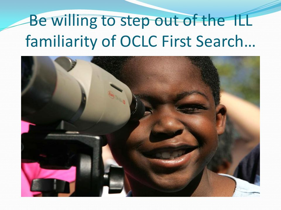 Be willing to step out of the ILL familiarity of OCLC First Search…
