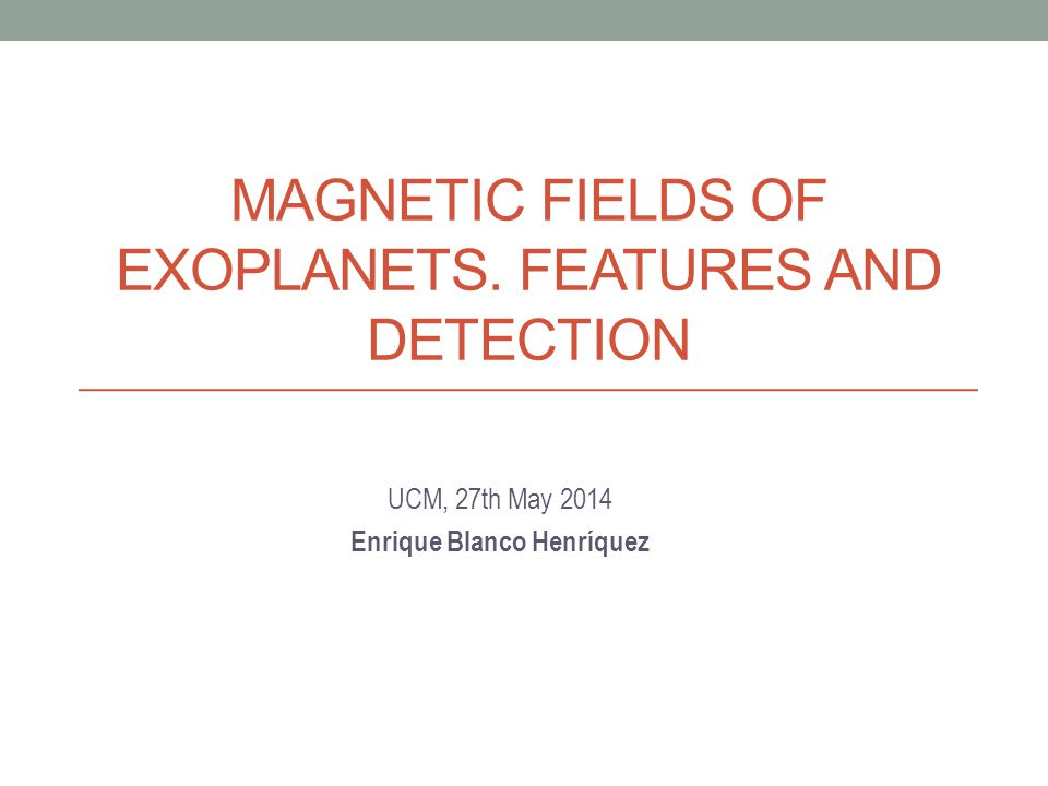 MAGNETIC FIELDS OF EXOPLANETS. FEATURES AND DETECTION UCM, 27th May 2014 Enrique Blanco Henríquez