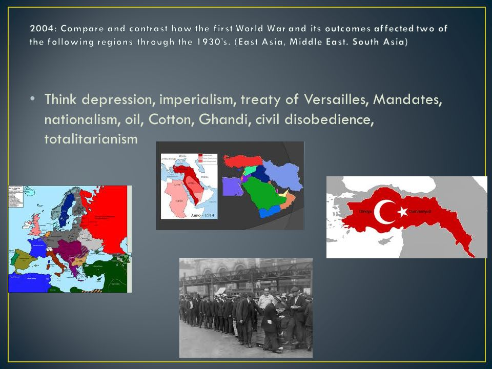 Think depression, imperialism, treaty of Versailles, Mandates, nationalism, oil, Cotton, Ghandi, civil disobedience, totalitarianism