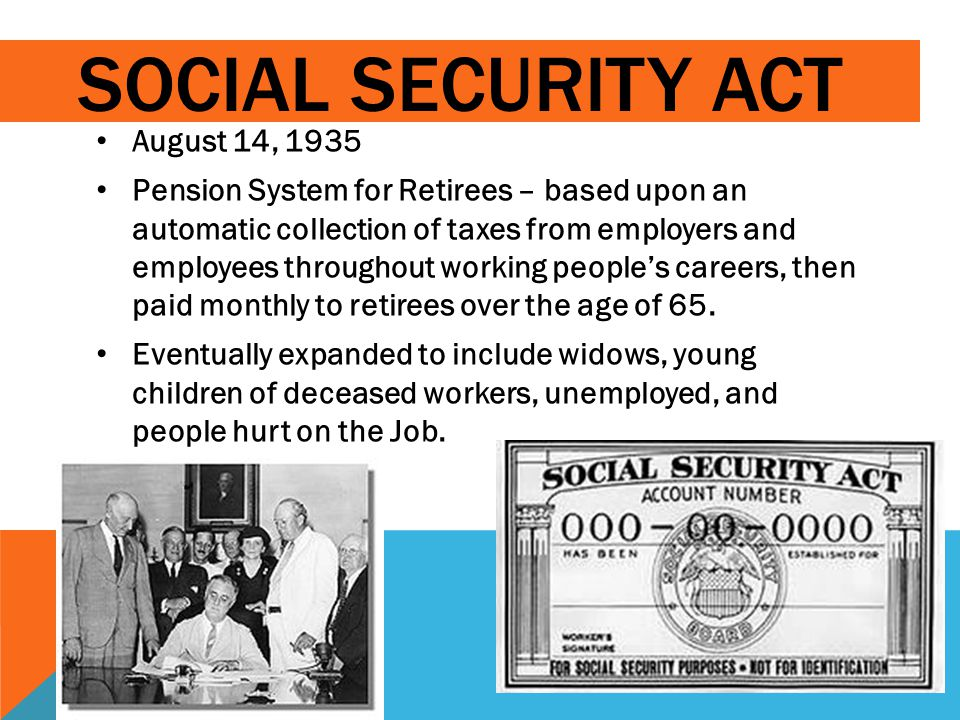 SOCIAL SECURITY ACT August 14, 1935 Pension System for Retirees – based upon an automatic collection of taxes from employers and employees throughout