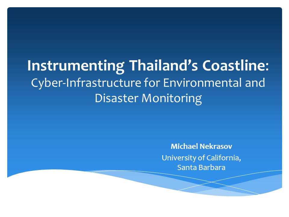Instrumenting Thailand's Coastline: Cyber-Infrastructure for Environmental and Disaster Monitoring Michael Nekrasov University of California, Santa Barbara