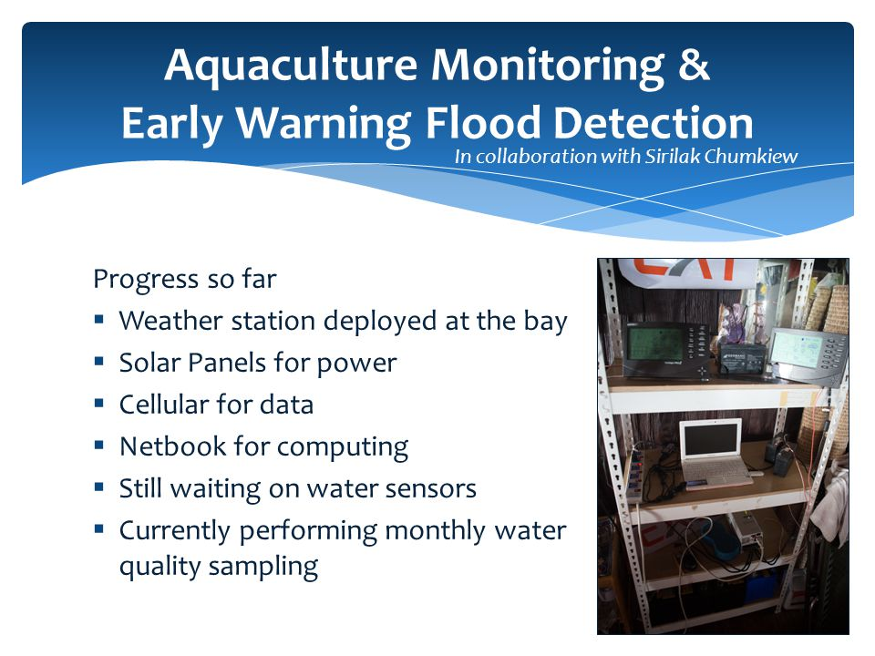 Progress so far  Weather station deployed at the bay  Solar Panels for power  Cellular for data  Netbook for computing  Still waiting on water sensors  Currently performing monthly water quality sampling Aquaculture Monitoring & Early Warning Flood Detection In collaboration with Sirilak Chumkiew