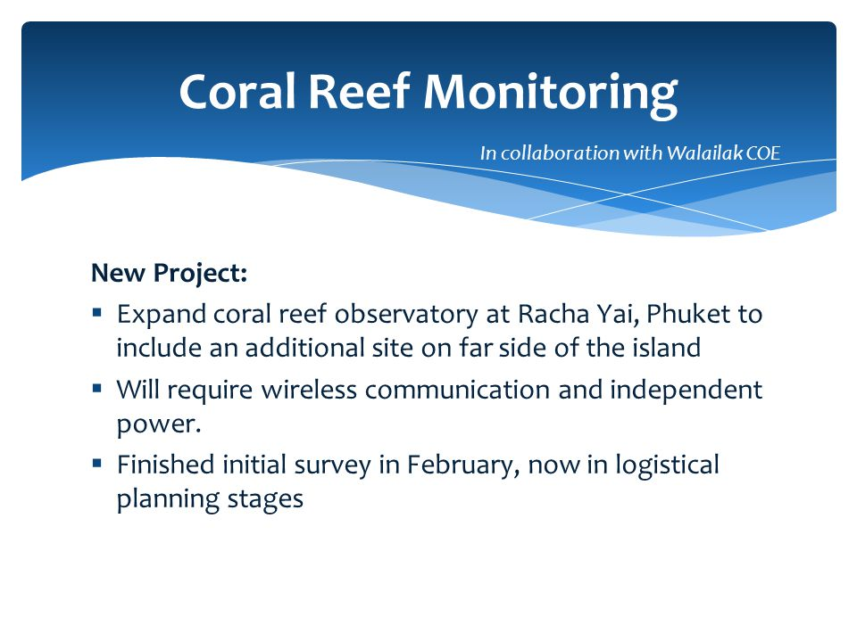 New Project:  Expand coral reef observatory at Racha Yai, Phuket to include an additional site on far side of the island  Will require wireless communication and independent power.