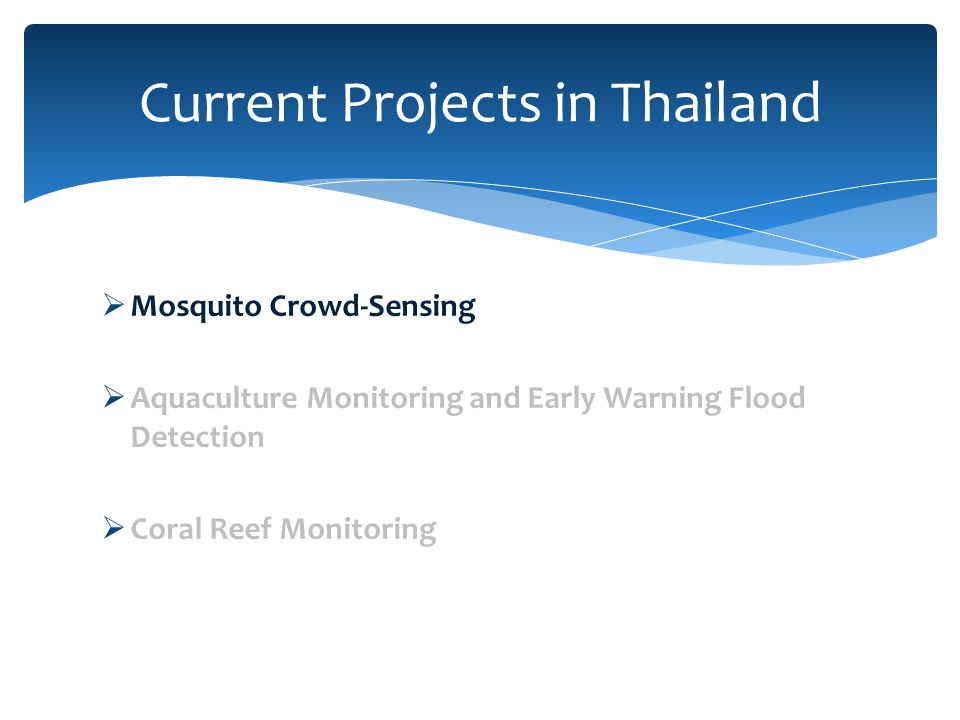  Mosquito Crowd-Sensing  Aquaculture Monitoring and Early Warning Flood Detection  Coral Reef Monitoring Current Projects in Thailand