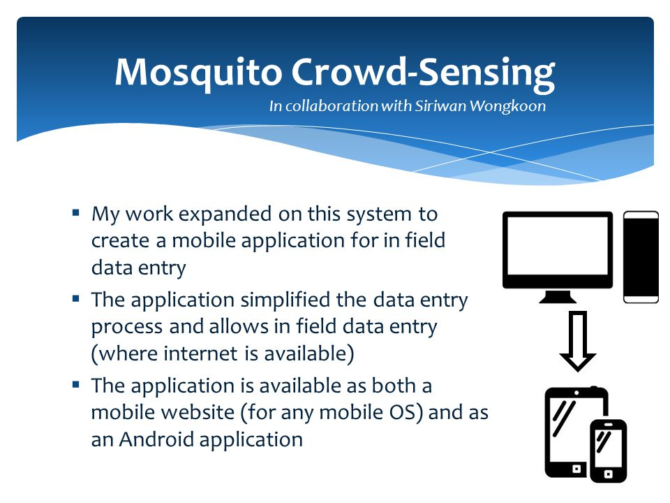  My work expanded on this system to create a mobile application for in field data entry  The application simplified the data entry process and allows in field data entry (where internet is available)  The application is available as both a mobile website (for any mobile OS) and as an Android application Mosquito Crowd-Sensing In collaboration with Siriwan Wongkoon