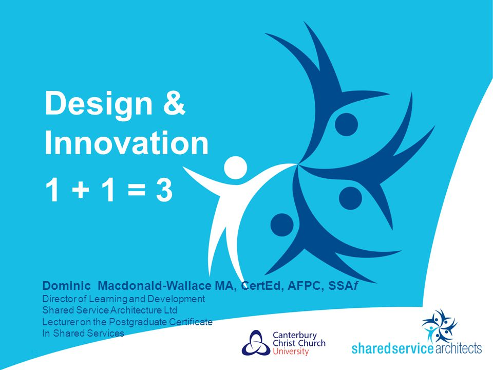 Design & Innovation 1 + 1 = 3 13 Dominic Macdonald-Wallace MA, CertEd, AFPC, SSAf Director of Learning and Development Shared Service Architecture Ltd Lecturer on the Postgraduate Certificate In Shared Services
