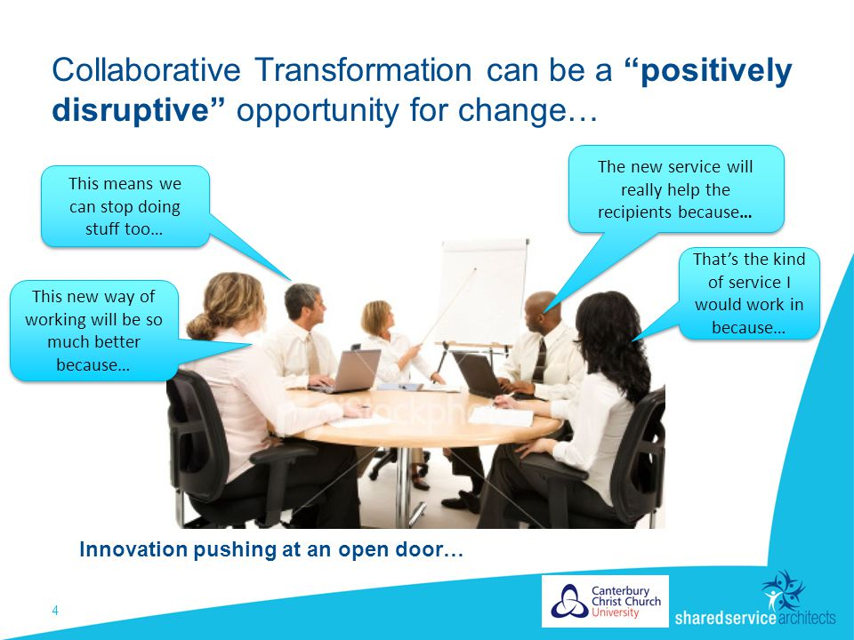 4 Collaborative Transformation can be a positively disruptive opportunity for change… Innovation pushing at an open door… The new service will really help the recipients because… That's the kind of service I would work in because… This new way of working will be so much better because… This means we can stop doing stuff too…