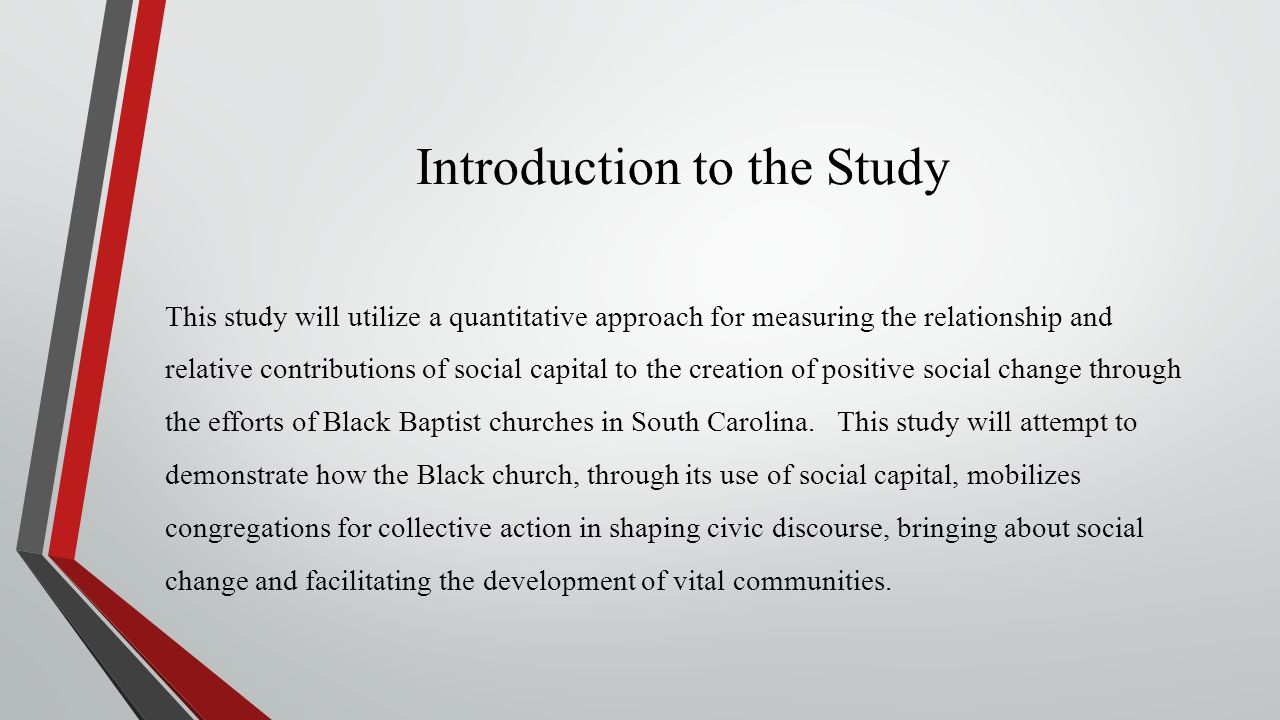 Introduction to the Study This study will utilize a quantitative approach for measuring the relationship and relative contributions of social capital to the creation of positive social change through the efforts of Black Baptist churches in South Carolina.