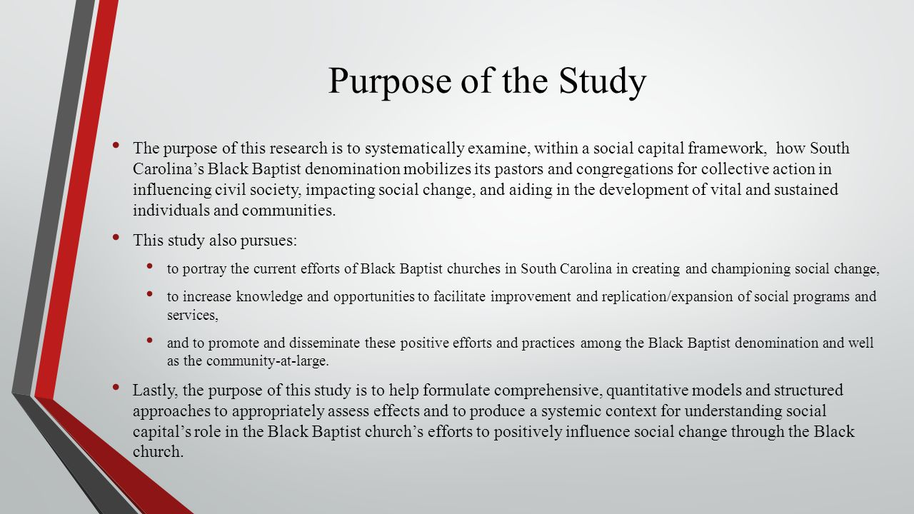Purpose of the Study The purpose of this research is to systematically examine, within a social capital framework, how South Carolina's Black Baptist denomination mobilizes its pastors and congregations for collective action in influencing civil society, impacting social change, and aiding in the development of vital and sustained individuals and communities.