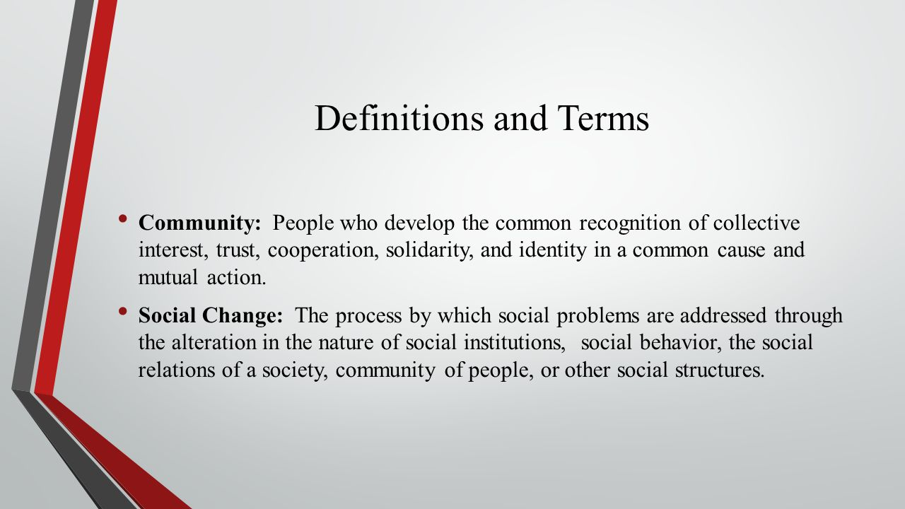 Definitions and Terms Community: People who develop the common recognition of collective interest, trust, cooperation, solidarity, and identity in a common cause and mutual action.