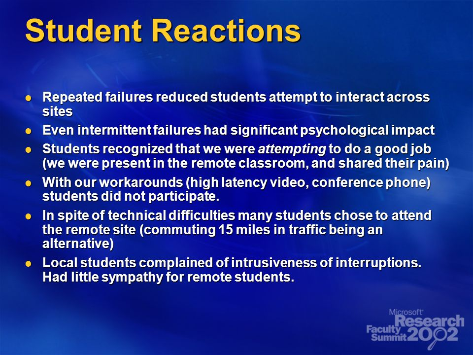 Student Reactions Repeated failures reduced students attempt to interact across sites Repeated failures reduced students attempt to interact across sites Even intermittent failures had significant psychological impact Even intermittent failures had significant psychological impact Students recognized that we were attempting to do a good job (we were present in the remote classroom, and shared their pain) Students recognized that we were attempting to do a good job (we were present in the remote classroom, and shared their pain) With our workarounds (high latency video, conference phone) students did not participate.