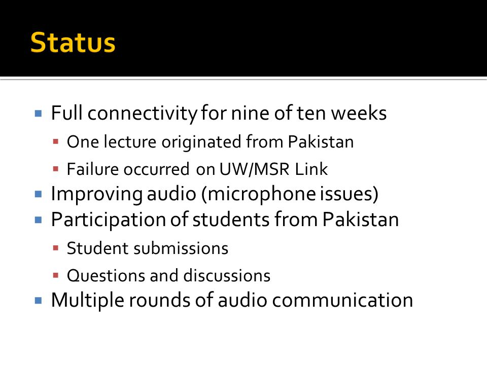  Full connectivity for nine of ten weeks  One lecture originated from Pakistan  Failure occurred on UW/MSR Link  Improving audio (microphone issues)  Participation of students from Pakistan  Student submissions  Questions and discussions  Multiple rounds of audio communication