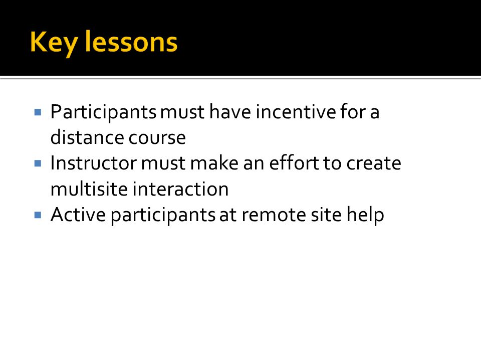  Participants must have incentive for a distance course  Instructor must make an effort to create multisite interaction  Active participants at remote site help