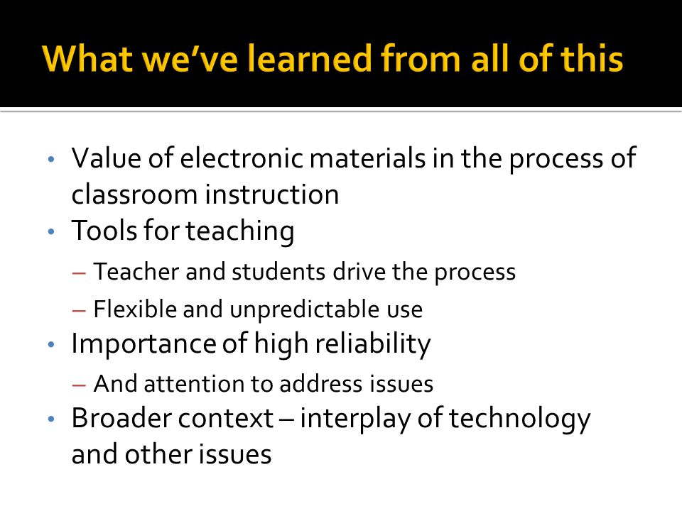 Value of electronic materials in the process of classroom instruction Tools for teaching – Teacher and students drive the process – Flexible and unpredictable use Importance of high reliability – And attention to address issues Broader context – interplay of technology and other issues