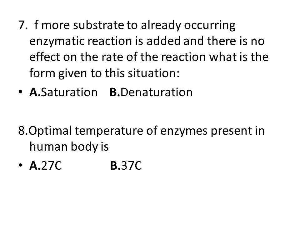 7. f more substrate to already occurring enzymatic reaction is added and there is no effect on the rate of the reaction what is the form given to this