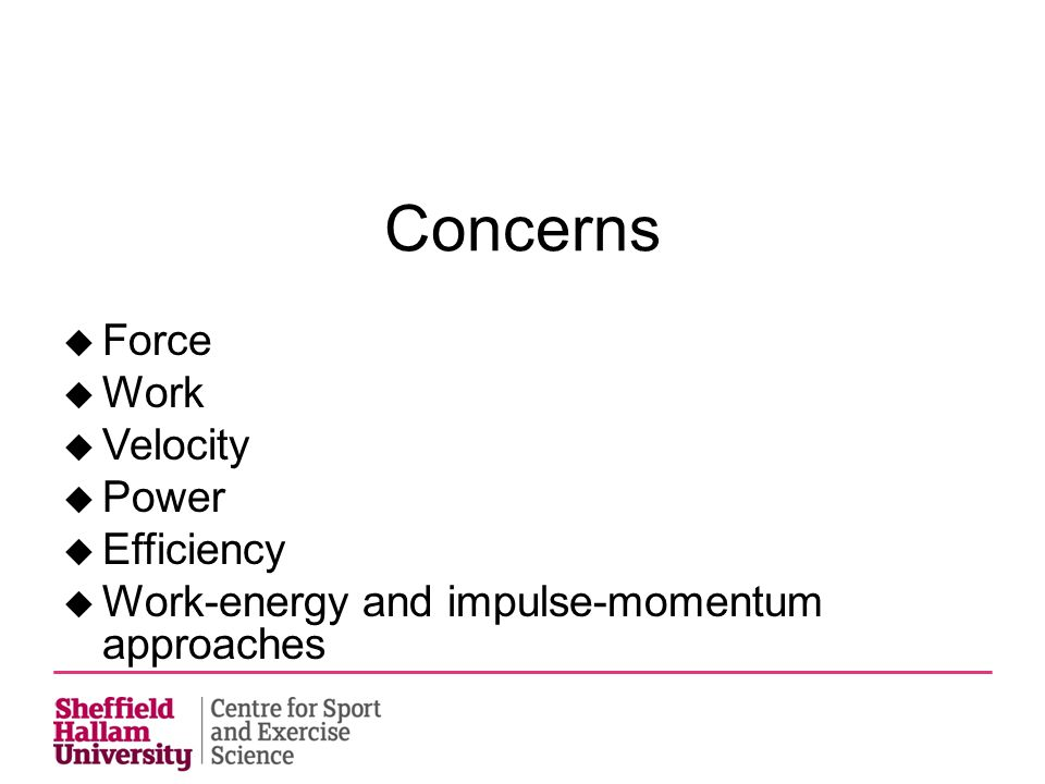 Concerns u Force u Work u Velocity u Power u Efficiency u Work-energy and impulse-momentum approaches