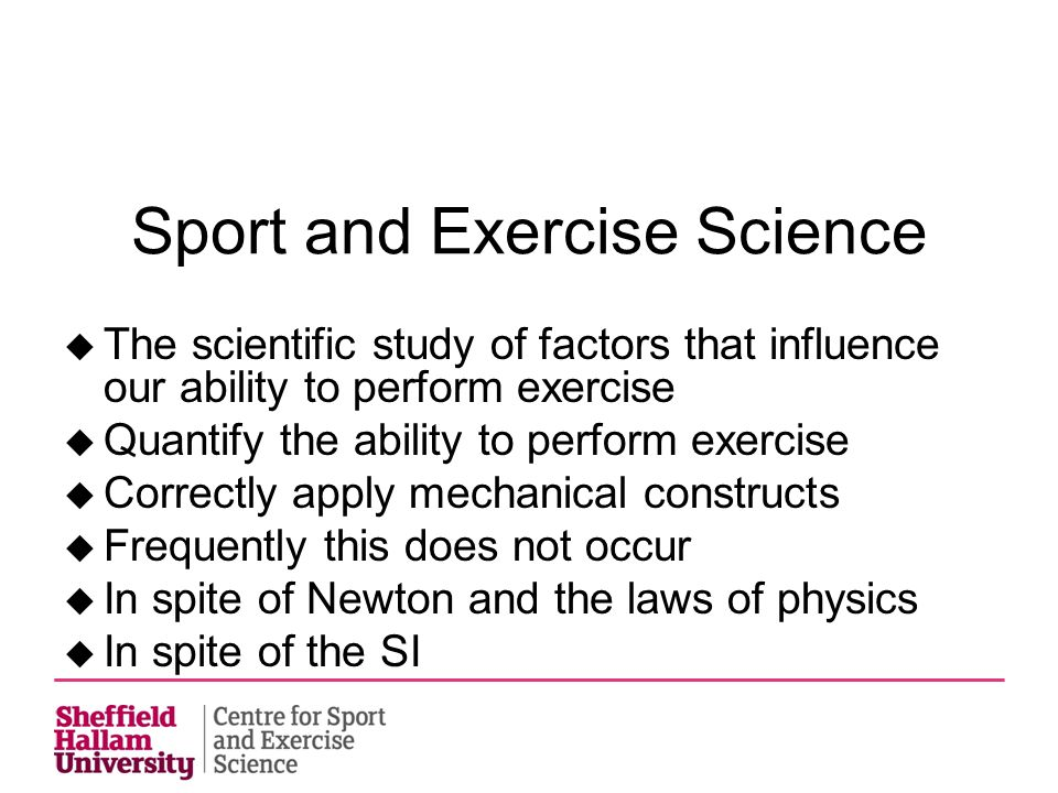 Sport and Exercise Science  The scientific study of factors that influence our ability to perform exercise  Quantify the ability to perform exercise