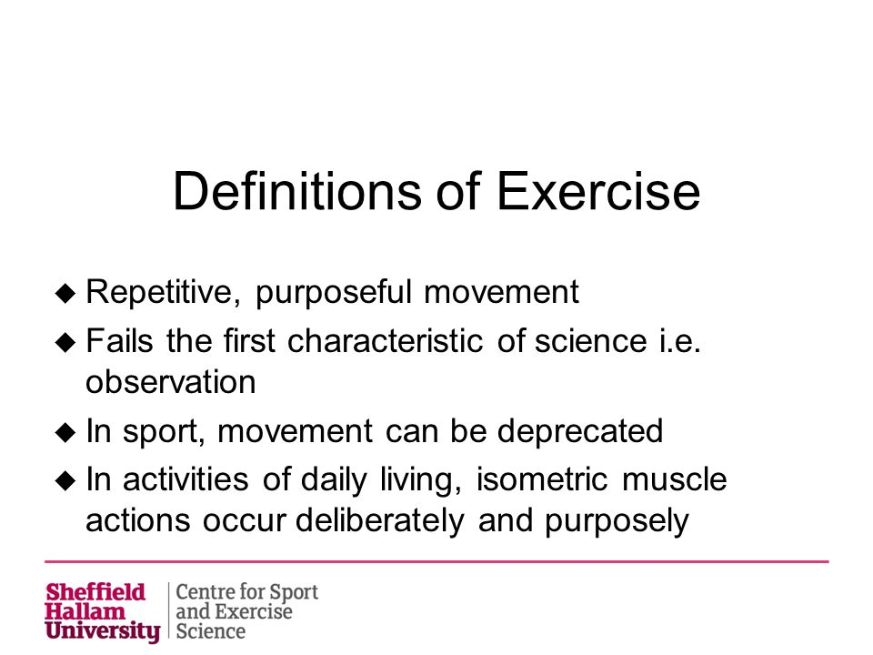 Definitions of Exercise  Repetitive, purposeful movement  Fails the first characteristic of science i.e. observation  In sport, movement can be dep