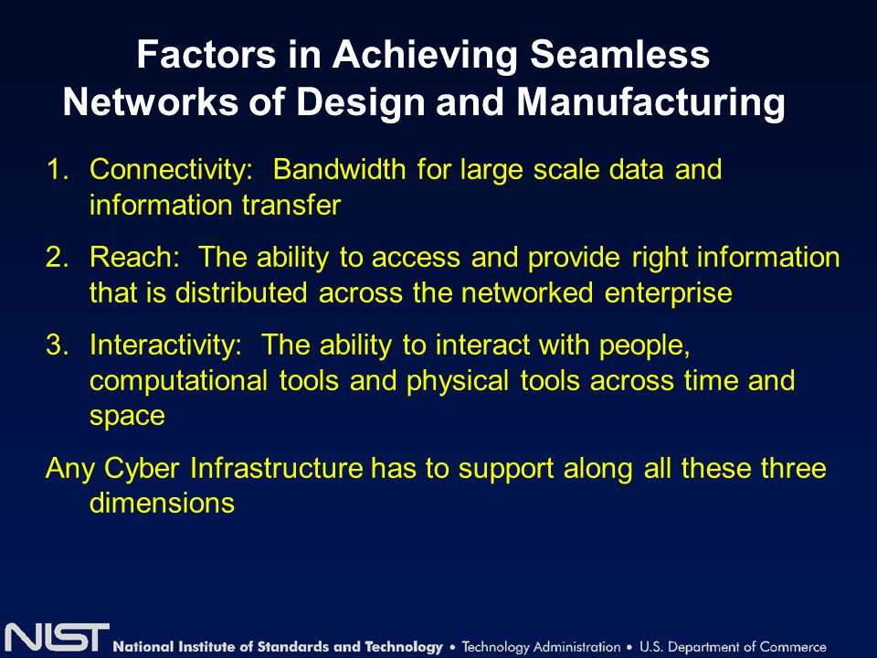 Factors in Achieving Seamless Networks of Design and Manufacturing 1.Connectivity: Bandwidth for large scale data and information transfer 2.Reach: Th