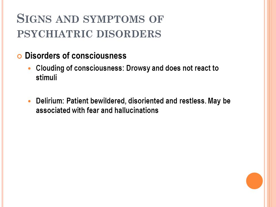 S IGNS AND SYMPTOMS OF PSYCHIATRIC DISORDERS Disorders of consciousness Clouding of consciousness: Drowsy and does not react to stimuli Delirium: Patient bewildered, disoriented and restless.