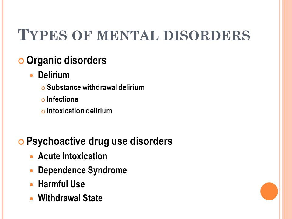 T YPES OF MENTAL DISORDERS Organic disorders Delirium Substance withdrawal delirium Infections Intoxication delirium Psychoactive drug use disorders Acute Intoxication Dependence Syndrome Harmful Use Withdrawal State