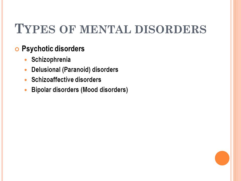 T YPES OF MENTAL DISORDERS Psychotic disorders Schizophrenia Delusional (Paranoid) disorders Schizoaffective disorders Bipolar disorders (Mood disorders)