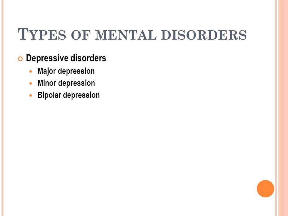 T YPES OF MENTAL DISORDERS Depressive disorders Major depression Minor depression Bipolar depression