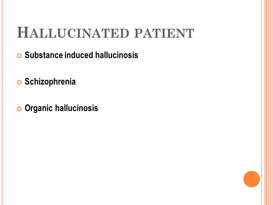 H ALLUCINATED PATIENT Substance induced hallucinosis Schizophrenia Organic hallucinosis