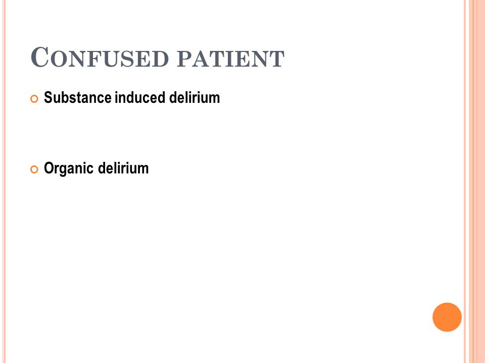 C ONFUSED PATIENT Substance induced delirium Organic delirium