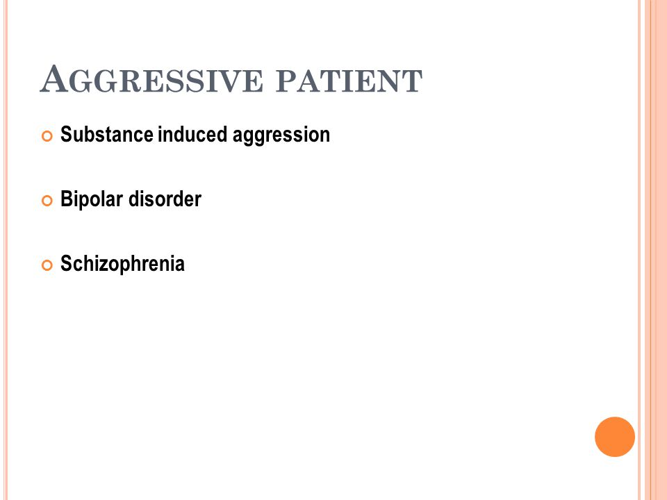 A GGRESSIVE PATIENT Substance induced aggression Bipolar disorder Schizophrenia
