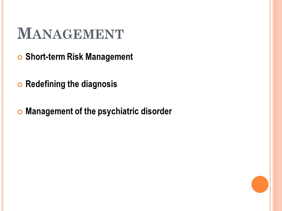 M ANAGEMENT Short-term Risk Management Redefining the diagnosis Management of the psychiatric disorder