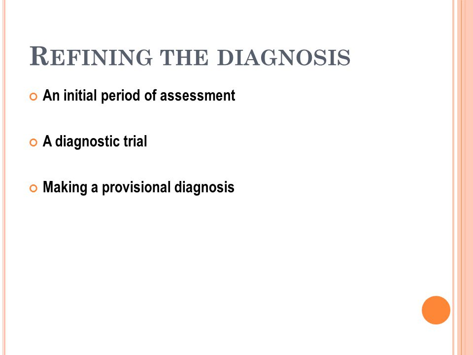 R EFINING THE DIAGNOSIS An initial period of assessment A diagnostic trial Making a provisional diagnosis