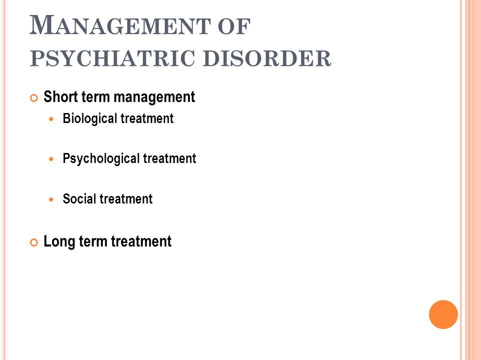 M ANAGEMENT OF PSYCHIATRIC DISORDER Short term management Biological treatment Psychological treatment Social treatment Long term treatment