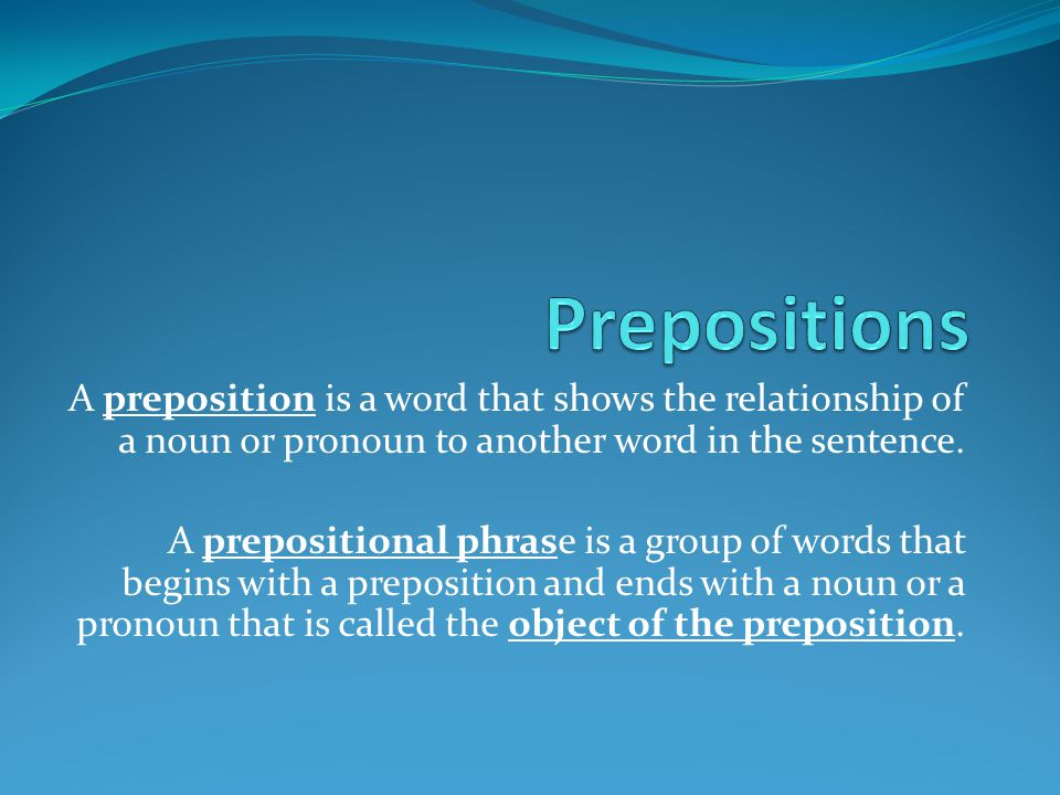A preposition is a word that shows the relationship of a noun or pronoun to another word in the sentence. A prepositional phrase is a group of words t