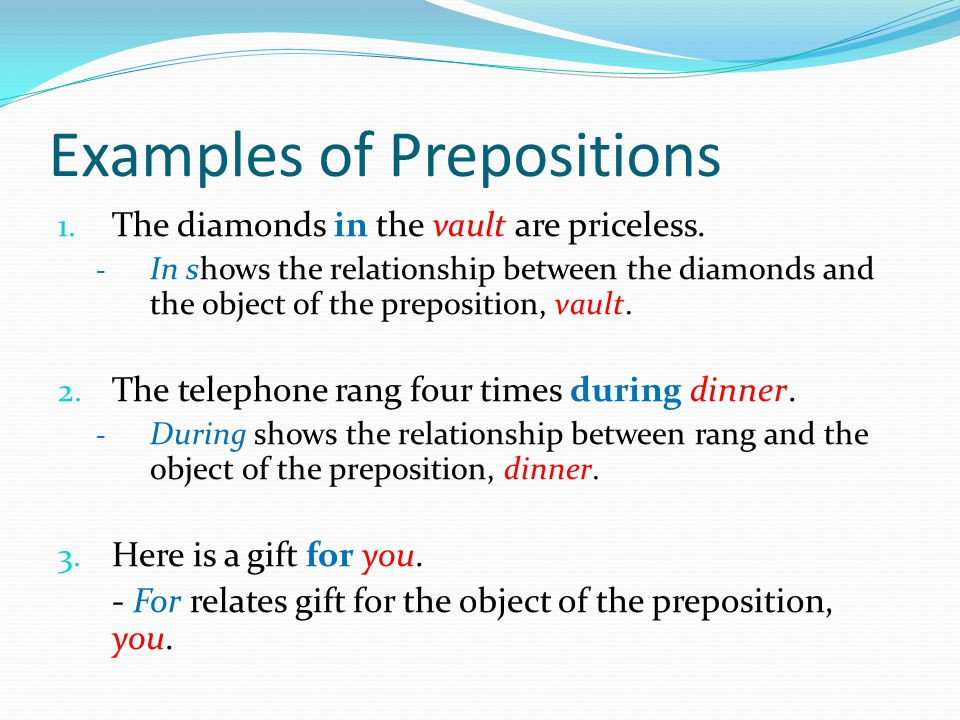 Examples of Prepositions 1. The diamonds in the vault are priceless. - In shows the relationship between the diamonds and the object of the prepositio