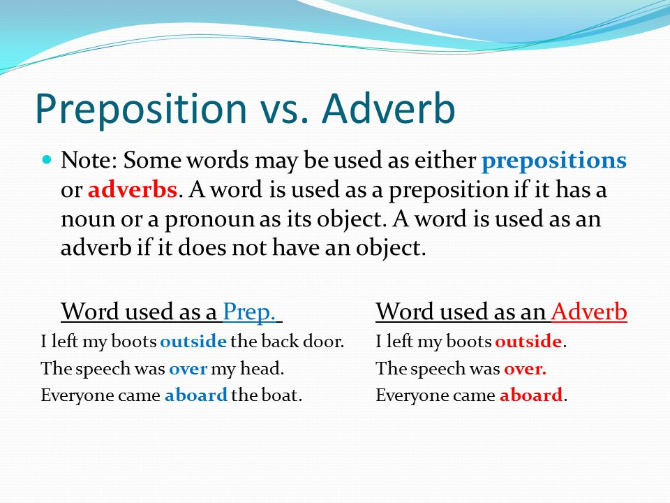 Preposition vs. Adverb Note: Some words may be used as either prepositions or adverbs. A word is used as a preposition if it has a noun or a pronoun a