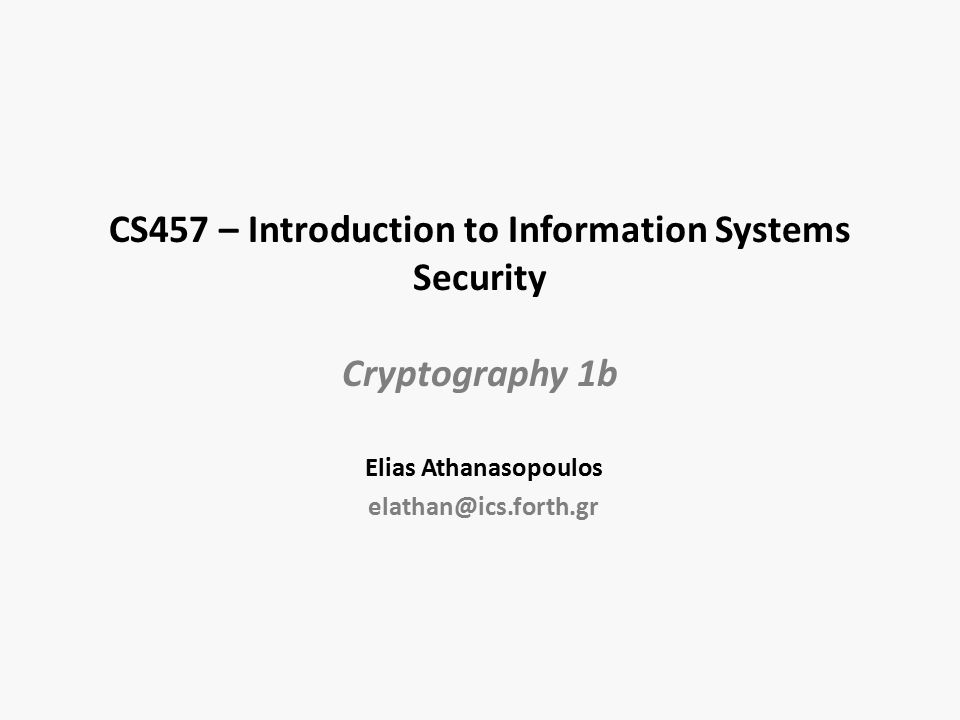 CS457 – Introduction to Information Systems Security Cryptography 1b Elias Athanasopoulos elathan@ics.forth.gr
