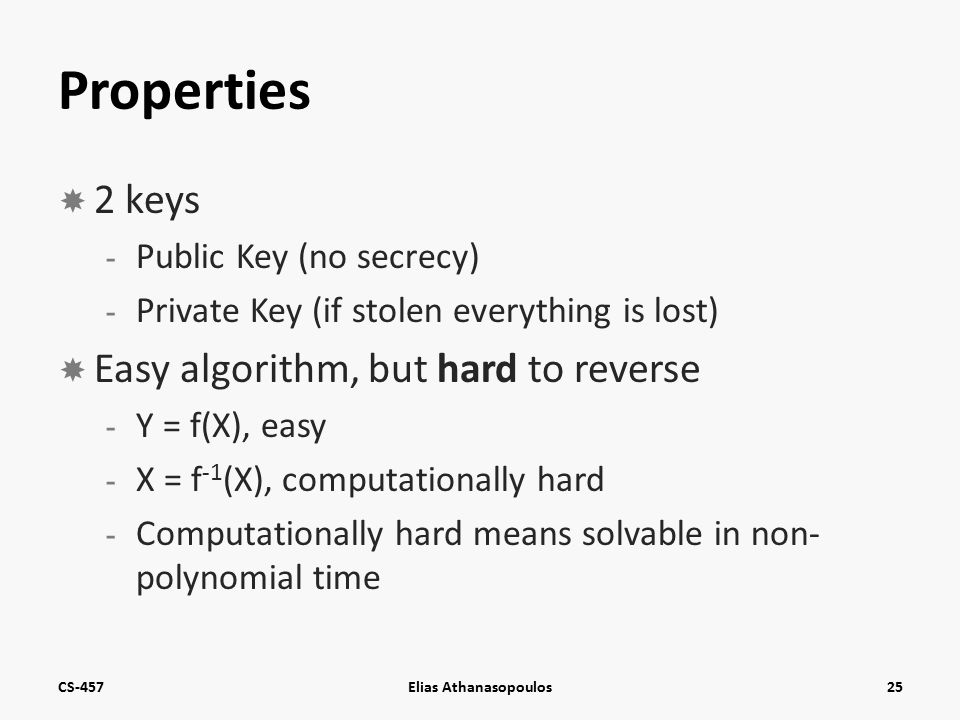 Properties  2 keys - Public Key (no secrecy) - Private Key (if stolen everything is lost)  Easy algorithm, but hard to reverse - Y = f(X), easy - X = f -1 (X), computationally hard - Computationally hard means solvable in non- polynomial time CS-457Elias Athanasopoulos25
