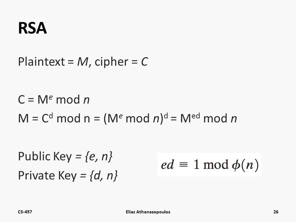 RSA Plaintext = M, cipher = C C = M e mod n M = C d mod n = (M e mod n) d = M ed mod n Public Key = {e, n} Private Key = {d, n} CS-457Elias Athanasopoulos26
