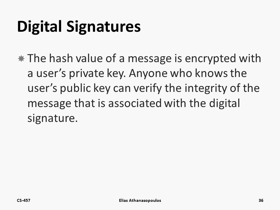 Digital Signatures  The hash value of a message is encrypted with a user's private key.