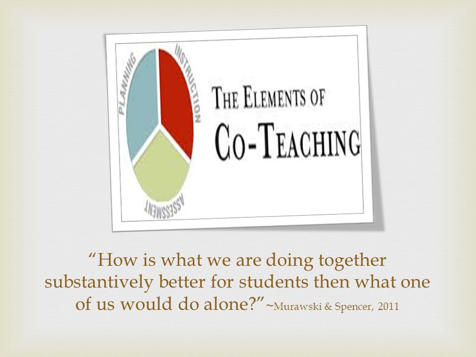 How is what we are doing together substantively better for students then what one of us would do alone ~ Murawski & Spencer, 2011