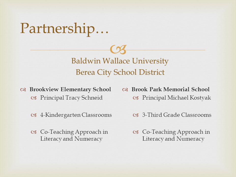  Partnership… Baldwin Wallace University Berea City School District  Brookview Elementary School  Principal Tracy Schneid  4-Kindergarten Classrooms  Co-Teaching Approach in Literacy and Numeracy  Brook Park Memorial School  Principal Michael Kostyak  3-Third Grade Classrooms  Co-Teaching Approach in Literacy and Numeracy