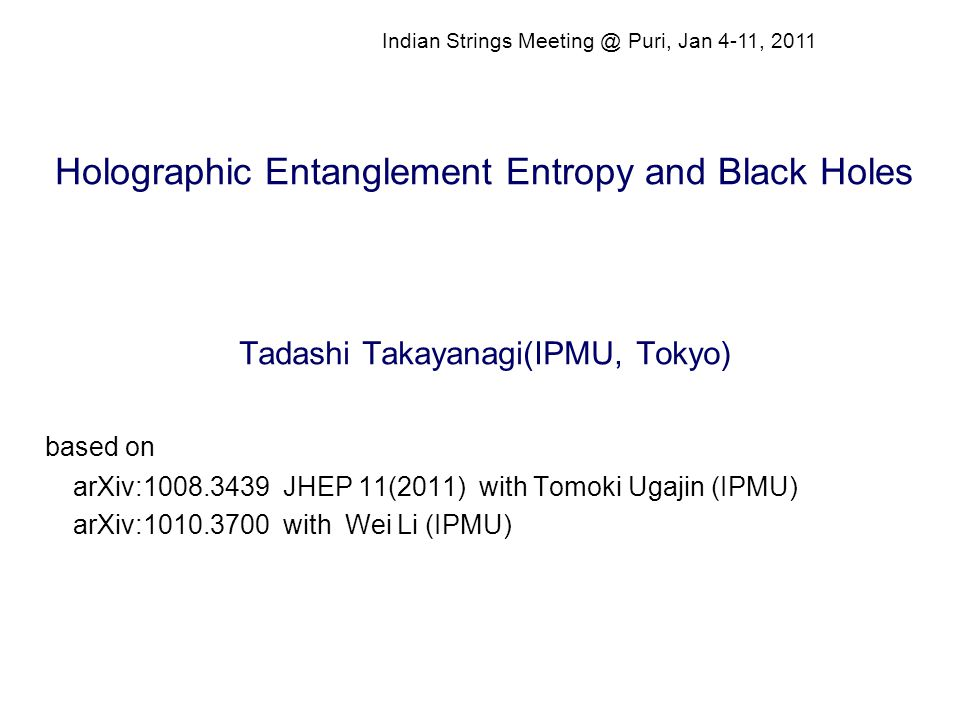 Holographic Entanglement Entropy and Black Holes Tadashi Takayanagi(IPMU, Tokyo) based on arXiv:1008.3439 JHEP 11(2011) with Tomoki Ugajin (IPMU) arXiv:1010.3700 with Wei Li (IPMU) Indian Strings Meeting @ Puri, Jan 4-11, 2011