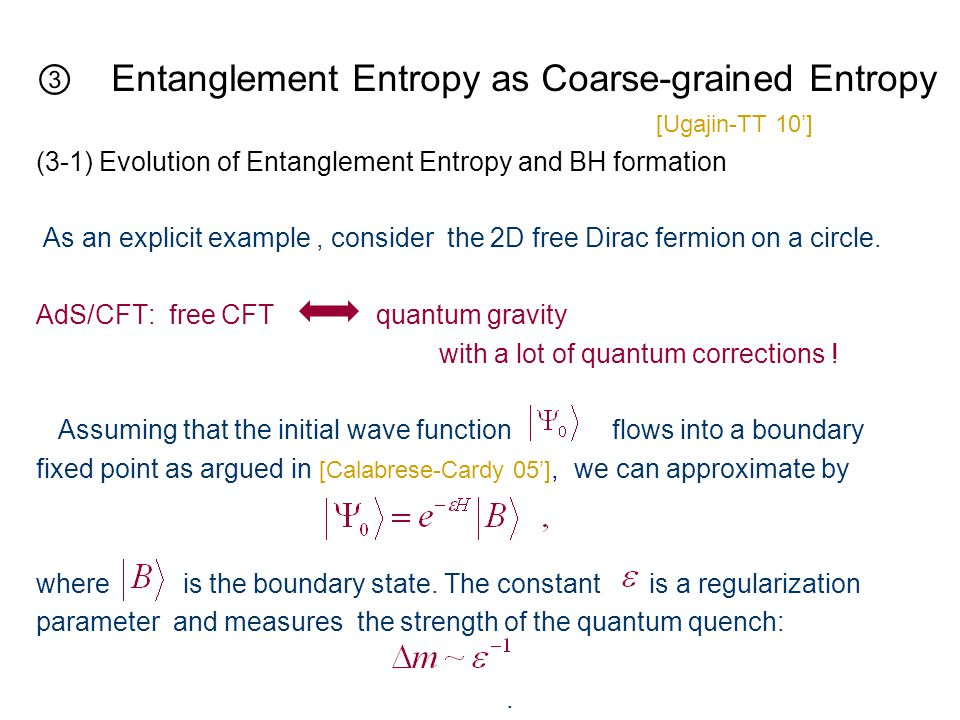 ③ Entanglement Entropy as Coarse-grained Entropy [Ugajin-TT 10'] (3-1) Evolution of Entanglement Entropy and BH formation As an explicit example, consider the 2D free Dirac fermion on a circle.