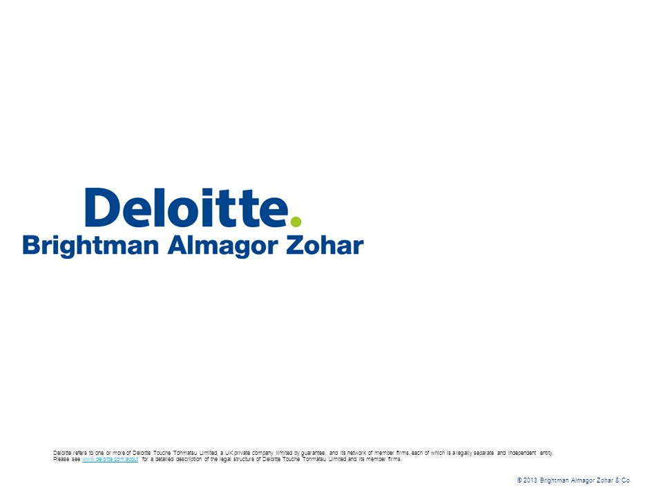 © 2013 Brightman Almagor Zohar & Co. Deloitte refers to one or more of Deloitte Touche Tohmatsu Limited, a UK private company limited by guarantee, an