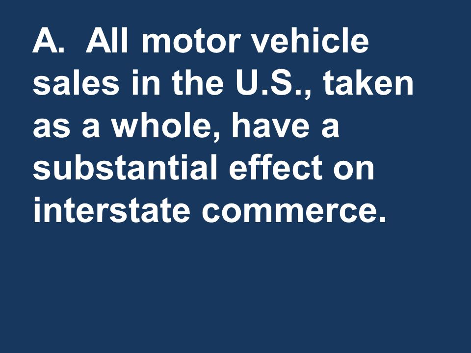 A. All motor vehicle sales in the U.S., taken as a whole, have a substantial effect on interstate commerce.