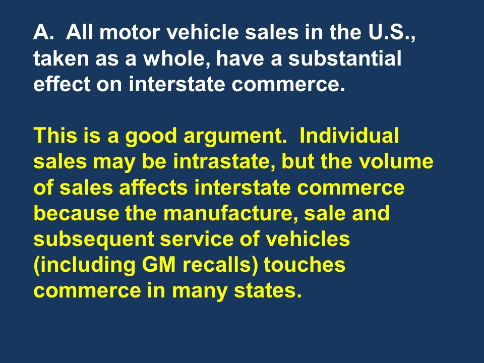 A. All motor vehicle sales in the U.S., taken as a whole, have a substantial effect on interstate commerce. This is a good argument. Individual sales