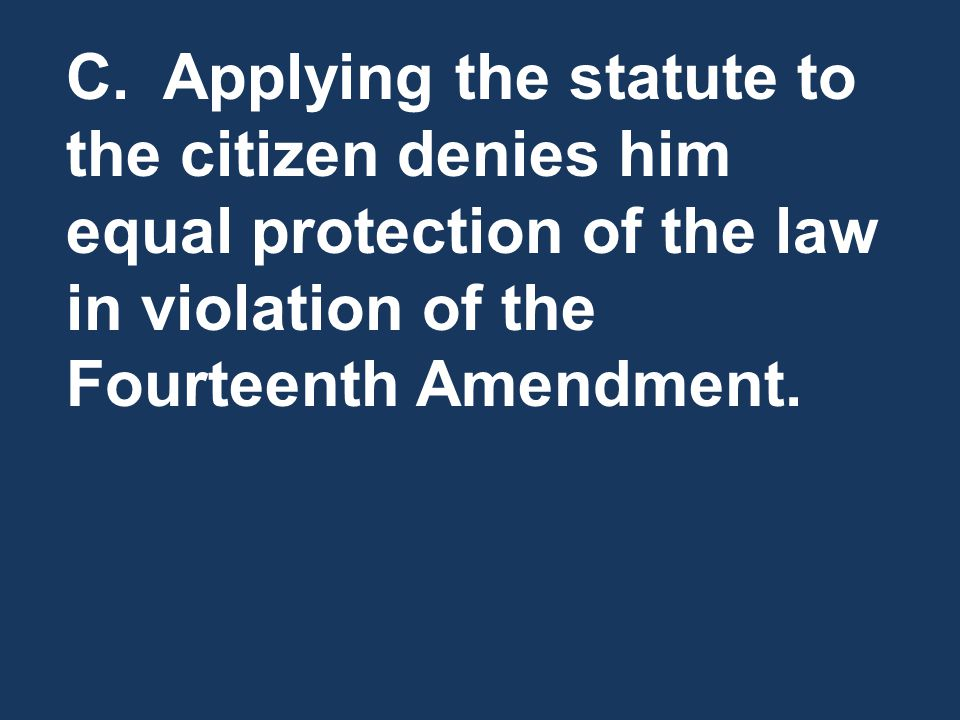 C. Applying the statute to the citizen denies him equal protection of the law in violation of the Fourteenth Amendment.