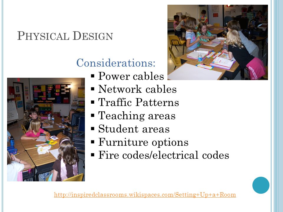 P HYSICAL D ESIGN http://inspiredclassrooms.wikispaces.com/Setting+Up+a+Room Considerations:  Power cables  Network cables  Traffic Patterns  Teaching areas  Student areas  Furniture options  Fire codes/electrical codes